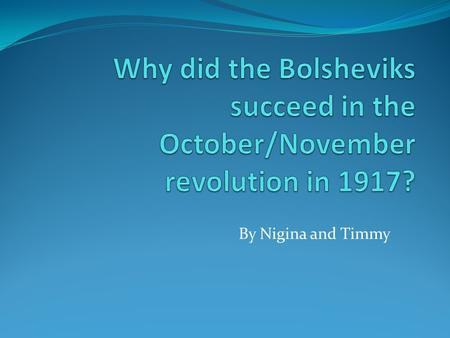 By Nigina and Timmy. The Bolsheviks succeeded because they were able to gain the support of the majority of the population, organize the revolution thoroughly,
