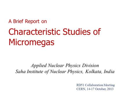 A Brief Report on Characteristic Studies of Micromegas Applied Nuclear Physics Division Saha Institute of Nuclear Physics, Kolkata, India RD51 Collaboration.