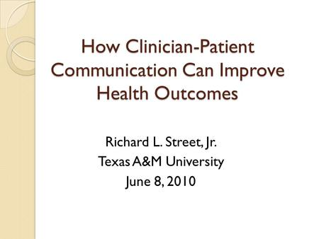 How Clinician-Patient Communication Can Improve Health Outcomes Richard L. Street, Jr. Texas A&M University June 8, 2010.