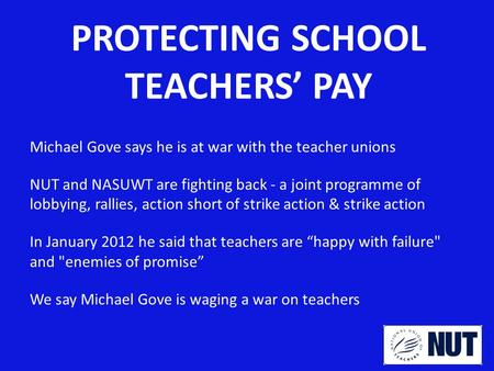 PROTECTING SCHOOL TEACHERS' PAY Michael Gove says he is at war with the teacher unions NUT and NASUWT are fighting back - a joint programme of lobbying,