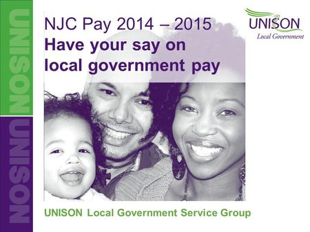 UNISON Local Government NJC Pay 2014-2015 NJC Pay 2014 – 2015 Have your say on local government pay UNISON Local Government Service Group.