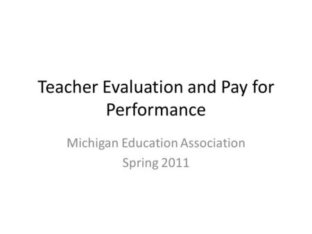 Teacher Evaluation and Pay for Performance Michigan Education Association Spring 2011.