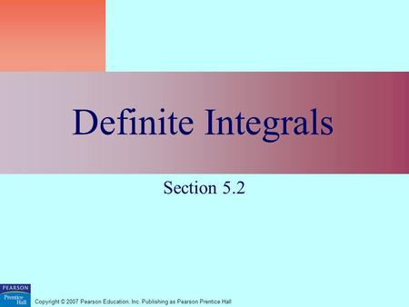 Copyright © 2007 Pearson Education, Inc. Publishing as Pearson Prentice Hall Definite Integrals Section 5.2.