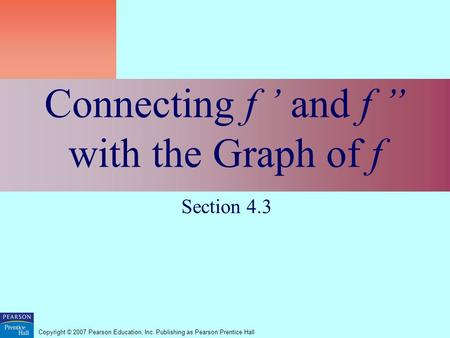 "Copyright © 2007 Pearson Education, Inc. Publishing as Pearson Prentice Hall Connecting f ' and f "" with the Graph of f Section 4.3."