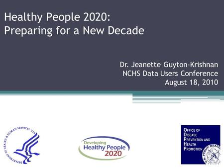 Healthy People 2020: Preparing for a New Decade Dr. Jeanette Guyton-Krishnan NCHS Data Users Conference August 18, 2010.