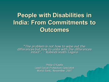 "People with Disabilities in India: From Commitments to Outcomes ""The problem is not how to wipe out the differences but how to unite with the differences."