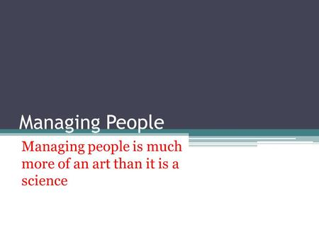 Managing People Managing people is much more of an art than it is a science.