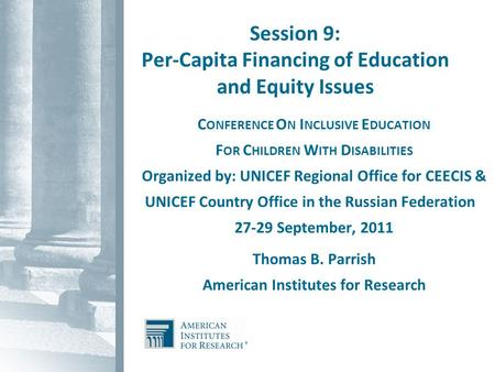 Session 9: Per-Capita Financing of Education and Equity Issues C ONFERENCE O N I NCLUSIVE E DUCATION F OR C HILDREN W ITH D ISABILITIES Organized by: UNICEF.