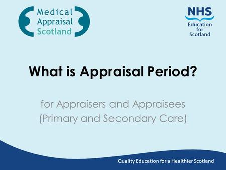 Quality Education for a Healthier Scotland What is Appraisal Period? for Appraisers and Appraisees (Primary and Secondary Care)