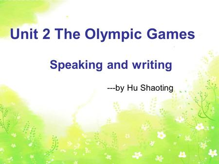 Speaking and writing Unit 2 The Olympic Games Speaking and writing ---by Hu Shaoting.
