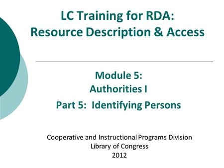 LC Training for RDA: Resource Description & Access Module 5: Authorities I Part 5: Identifying Persons Cooperative and Instructional Programs Division.