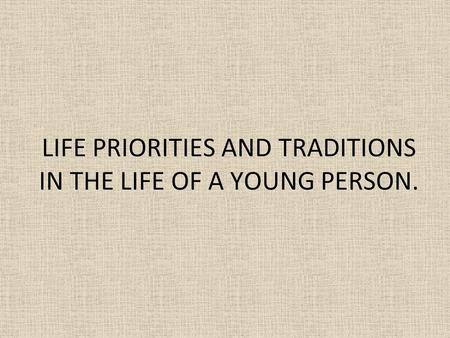 LIFE PRIORITIES AND TRADITIONS IN THE LIFE OF A YOUNG PERSON.
