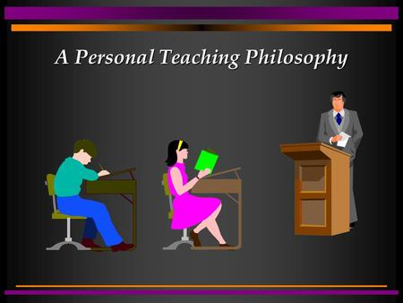 A Personal Teaching Philosophy. A statement of beliefs and attitudes relative to: purpose of education & role of teacher definition of teaching nature.
