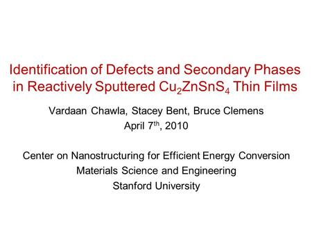 Identification of Defects and Secondary Phases in Reactively Sputtered Cu 2 ZnSnS 4 Thin Films Vardaan Chawla, Stacey Bent, Bruce Clemens April 7 th, 2010.