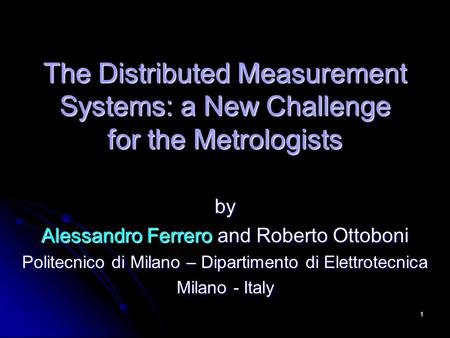 1 The Distributed Measurement Systems: a New Challenge for the Metrologists by Alessandro Ferrero and Roberto Ottoboni Politecnico di Milano – Dipartimento.