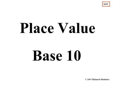 Next Place Value Base 10 © 2007 Richard Medeiros.