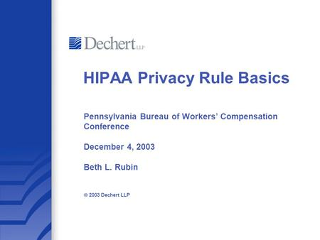 Pennsylvania Bureau of Workers' Compensation Conference December 4, 2003 Beth L. Rubin  2003 Dechert LLP HIPAA Privacy Rule Basics.