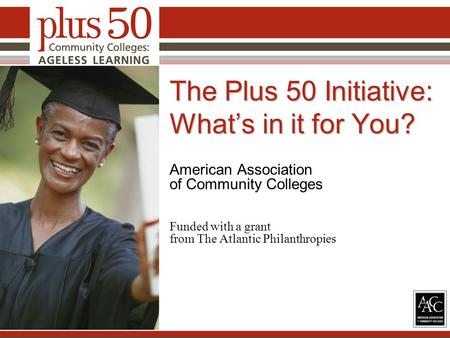 The Plus 50 Initiative: What's in it for You? American Association of Community Colleges Funded with a grant from The Atlantic Philanthropies 1.