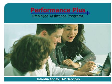 Performance Plus Employee Assistance Programs Introduction to EAP Services.