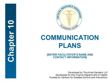 Chapter 10 COMMUNICATION PLANS [ENTER FACILITATOR'S NAME AND CONTACT INFORMATION] Developed by Troutman Sanders LLP Developed for the Virginia Department.