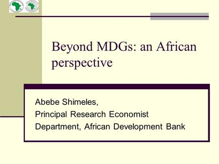 Beyond MDGs: an African perspective Abebe Shimeles, Principal Research Economist Department, African Development Bank.