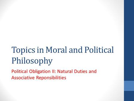 Topics in Moral and Political Philosophy Political Obligation II: Natural Duties and Associative Reponsibilities.