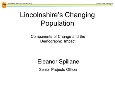 1 Lincolnshire Research Observatory www.research-lincs.org.uk Lincolnshire's Changing Population Components of Change and the Demographic Impact Eleanor.