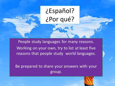 ¿Español? ¿Por qué? People study languages for many reasons. Working on your own, try to list at least five reasons that people study world languages.