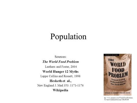 Population Sources: The World Food Problem Leathers and Foster, 2004 World Hunger 12 Myths Lappe Collins and Rossett, 1998 Hesketh et al., New England.