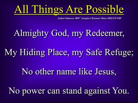 All Things Are Possible Author Unknown  1997 Integrity's Hosanna! Music ARR ICS UBP Almighty God, my Redeemer, My Hiding Place, my Safe Refuge; No other.