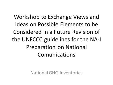 Workshop to Exchange Views and Ideas on Possible Elements to be Considered in a Future Revision of the UNFCCC guidelines for the NA-I Preparation on National.