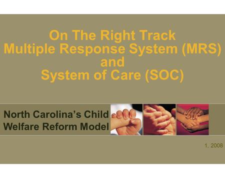 On The Right Track Multiple Response System (MRS) and System of Care (SOC) North Carolina's Child Welfare Reform Model 1, 2008.