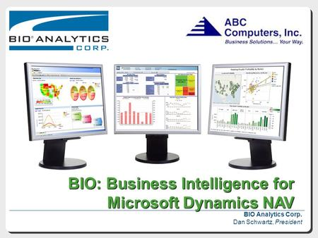 BIO: Business Intelligence for Microsoft Dynamics NAV BIO: Business Intelligence for Microsoft Dynamics NAV BIO Analytics Corp. Dan Schwartz, President.
