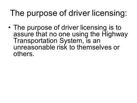 The purpose of driver licensing: The purpose of driver licensing is to assure that no one using the Highway Transportation System, is an unreasonable risk.