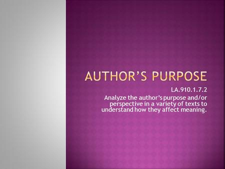 Author's purpose LA.910.1.7.2 Analyze the author's purpose and/or perspective in a variety of texts to understand how they affect meaning.