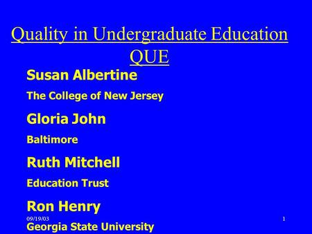 09/19/031 Susan Albertine The College of New Jersey Gloria John Baltimore Ruth Mitchell Education Trust Ron Henry Georgia State University Quality in Undergraduate.