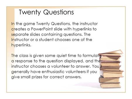 In the game Twenty Questions, the instructor creates a PowerPoint slide with hyperlinks to separate slides containing questions. The Instructor or a student.
