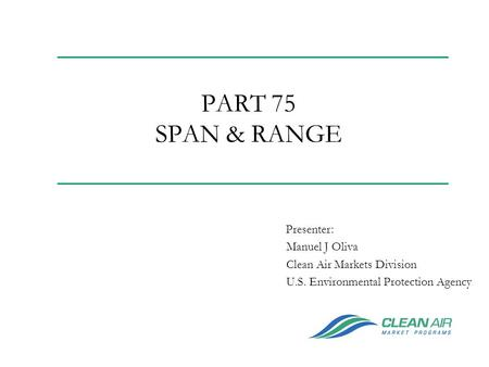 PART 75 SPAN & RANGE Manuel J Oliva Clean Air Markets Division