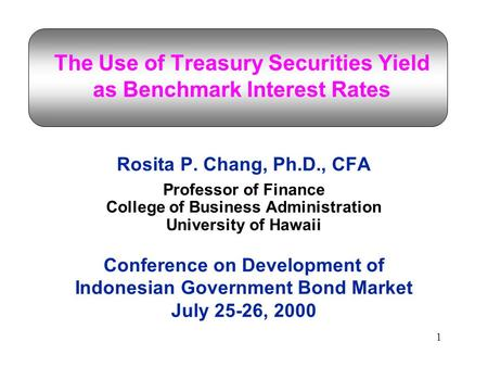 1 The Use of Treasury Securities Yield as Benchmark Interest Rates Rosita P. Chang, Ph.D., CFA Professor of Finance College of Business Administration.