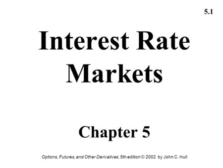 Options, Futures, and Other Derivatives, 5th edition © 2002 by John C. Hull 5.1 Interest Rate Markets Chapter 5.