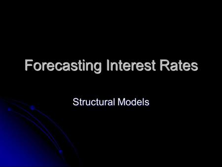 Forecasting Interest Rates Structural Models. Structural models are an attempt to determine causal relationships between various economic variables: Structural.