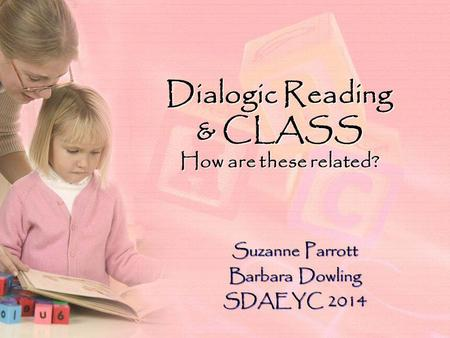 Dialogic Reading & CLASS How are these related? Suzanne Parrott Barbara Dowling SDAEYC 2014.