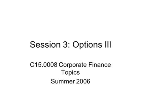 Session 3: Options III C15.0008 Corporate Finance Topics Summer 2006.