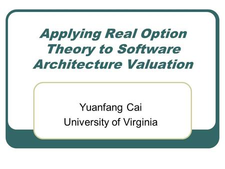 Applying Real Option Theory to Software Architecture Valuation Yuanfang Cai University of Virginia.