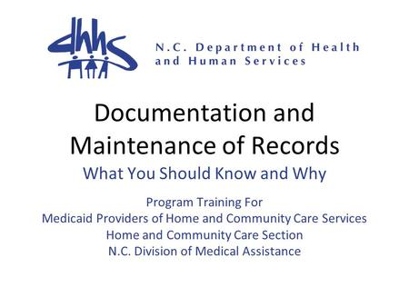 Documentation and Maintenance of Records What You Should Know and Why Program Training For Medicaid Providers of Home and Community Care Services Home.