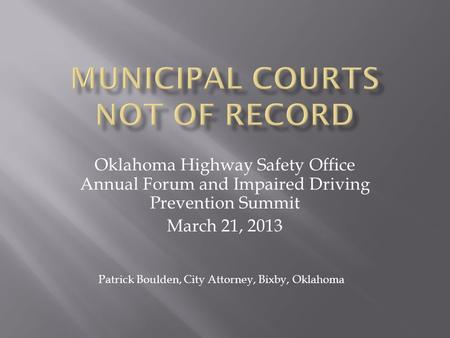 Oklahoma Highway Safety Office Annual Forum and Impaired Driving Prevention Summit March 21, 2013 Patrick Boulden, City Attorney, Bixby, Oklahoma.