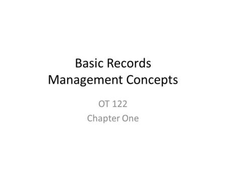Basic Records Management Concepts OT 122 Chapter One.