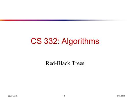 David Luebke 1 8/25/2014 CS 332: Algorithms Red-Black Trees.