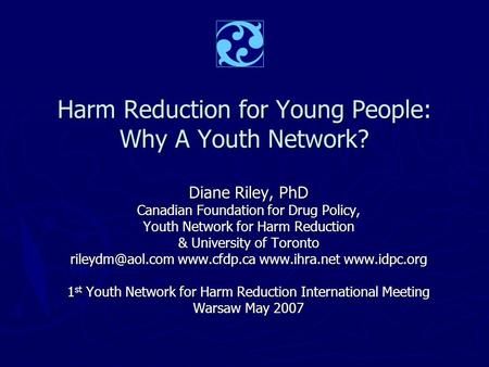 Harm Reduction for Young People: Why A Youth Network? Diane Riley, PhD Canadian Foundation for Drug Policy, Youth Network for Harm Reduction & University.