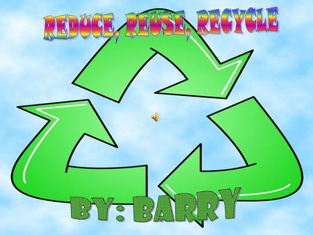 REDUCE, REUSE, RECYCLE By: Barry.
